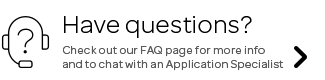 Have Questions? Check out our FAQ page for more info  and to chat with an Application specialist.